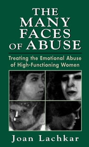The Many Faces of Abuse - Treating the Emotional Abuse of High-Functioning Women ebook by Joan Lachkar
