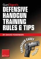 Gun Digest's Defensive Handgun Training Rules and Tips eShort - Practical tips and rules for CCW and home defensive handgun training ebook by David Fessenden