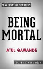 Being Mortal: by Atul Gawande | Conversation Starters ebook by Daily Books