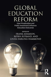 Global Education Reform - How Privatization and Public Investment Influence Education Outcomes ebook by Frank Adamson,Bjorn Astrand,Linda Darling-Hammond