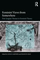 Feminist Views from Somewhere - Post-Jungian themes in feminist theory ebook by Leslie Gardner, Frances Gray