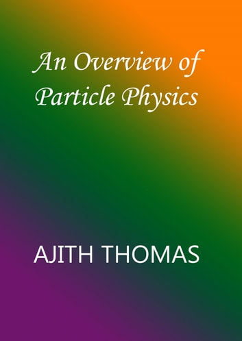 An Overview of Particle Physics. ebook by Ajith Thomas
