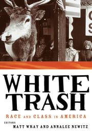White Trash - Race and Class in America ebook by Annalee Newitz, Matt Wray