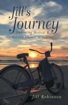 Jill's Journey - Embracing Medical & Holistic Choices to Healing ebook by Jill Robinson