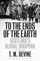 To the Ends of the Earth - Scotland's Global Diaspora, 1750-2010 ebook by T M Devine