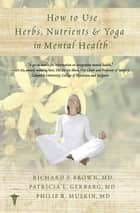 How to Use Herbs, Nutrients, & Yoga in Mental Health ebook by Richard P. Brown,Philip R. Muskin,Patricia L. Gerbarg, M.D.