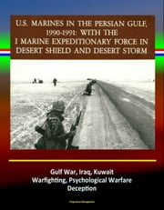 With the I Marine Expeditionary Force in Desert Shield and Desert Storm: U.S. Marines in the Persian Gulf, 1990-1991 - Gulf War, Iraq, Kuwait, Warfighting, Psychological Warfare, Deception ebook by Progressive Management