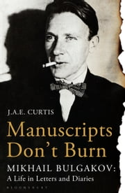 Manuscripts Don't Burn - Mikhail Bulgakov: a Life in Letters and Diaries ebook by J.A.E. Curtis
