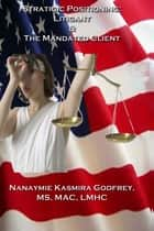 Strategic Positioning: The Litigant and the Mandated Client ebook by Nanaymie Godfrey