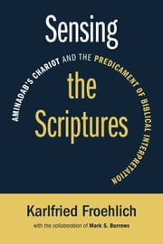 Sensing the Scriptures - Aminadab's Chariot and the Predicament of Biblical Interpretation ebook by Karlfried Froehlich