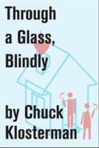 Through a Glass, Blindly ebook by Chuck Klosterman