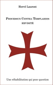Processus contra templarios revisité - Une réhabilitation qui pose question ebook by Hervé Laurent