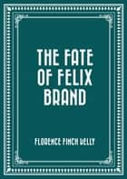 The Fate of Felix Brand ebook by Florence Finch Kelly