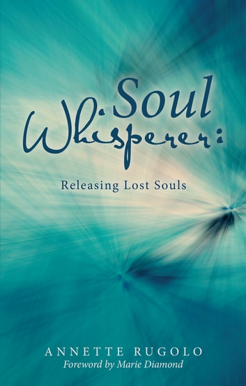 Soul Whisperer - Releasing Lost Souls ebook by Annette Rugolo