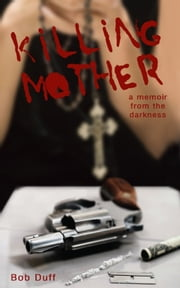 Killing Mother; A Memoir from the Darkness ebook by Bob Duff