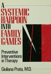 A Systemic Harpoon Into Family Games - Preventive Interventions in Therapy ebook by Giuliana Prata