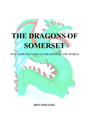 The Dragons of Somerset - And Their Relation to Dragons of the World ebook by Roy Snelling