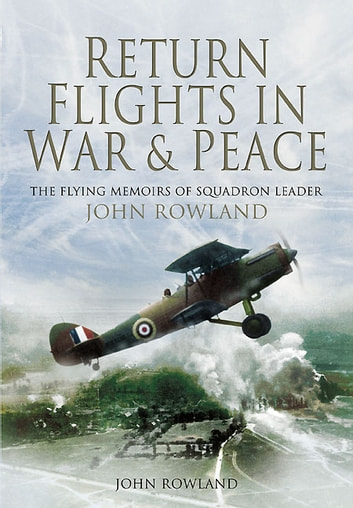 Return Flights In War and Peace - The Flying Memoirs of Squadron Leader John Rowland ebook by John Rowland