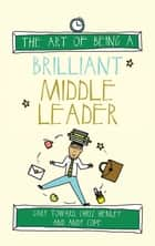 The Art of Being a Brilliant Middle Leader ebook by Chris Henley, Gary Toward, Amy Bradley,...