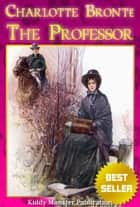 The Professor By Charlotte Bronte - With Illustrations, Summary and Free Audio Book Link ebook by Charlotte Bronte