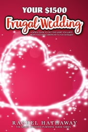 Your $1500 Frugal Wedding - A Simple Guide to Getting What You Want - From Touching Ceremony to Fun Getaway ebook by Rachel Hathaway