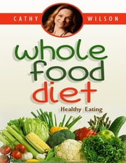 Whole Food Diet: Healthy Eating ebook by Cathy Wilson