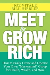 "Meet and Grow Rich - How to Easily Create and Operate Your Own ""Mastermind"" Group for Health, Wealth, and More ebook by Joe Vitale,Bill Hibbler"