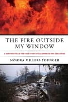 The Fire Outside My Window - A Survivor Tells The True Story Of California's Epic Cedar Fire eBook by Sandra Millers Younger