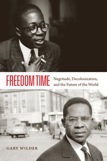 Freedom Time - Negritude, Decolonization, and the Future of the World ebook by Gary Wilder