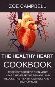 The Healthy Heart Cookbook - Recipes To Strengthen Your Heart, Reverse The Damage, And Reduce The Risk Of A Stroke And A Heart Attack ebook by Zoe Campbell
