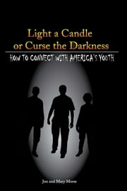 Light a Candle or Curse the Darkness - How to Connect with America's Youth ebook by Mary A Morse, Sr. Jon  F. Morse