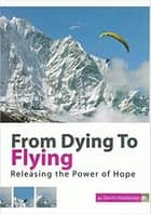 From Dying to Flying - Releasing the Power of Hope ebook by David Holdaway