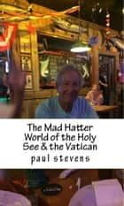 The Mad Hatter World of the Holy See & the Vatican ebook by Paul Stevens