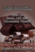 Cake Decorating: How To Make And Use Chocolate Plastic ekitaplar by Brenda Van Niekerk