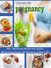 Cooking For Pregnancy - 190 + Balanced Meals For Joyful Miraculous Stage Of Creating A New Life! ebook by Michelle Joel
