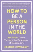 How to Be a Person in the World - Ask Polly's Guide Through the Paradoxes of Modern Life ebook by Heather Havrilesky