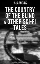 The Country of the Blind & Other Sci-Fi Tales - 33 Fantasy Stories in One Edition - The Original 1911 edition ebook by H. G. Wells