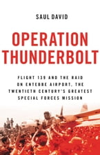 Operation Thunderbolt, Flight 139 and the Raid on Entebbe Airport, the Most Audacious Hostage Rescue Mission in History