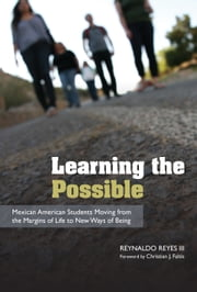 Learning the Possible - Mexican American Students Moving from the Margins of Life to New Ways of Being ebook by Reynaldo Reyes,Christian J. Faltis