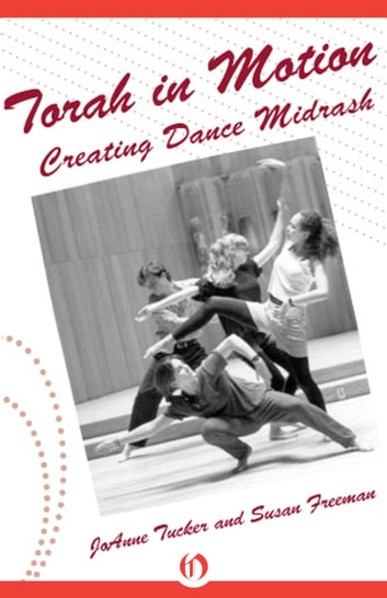 Torah in Motion - Creating Dance Midrash ebook by JoAnne Tucker,Susan Freeman
