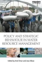Policy and Strategic Behaviour in Water Resource Management ebook by Ariel Dinar, Jose Albiac