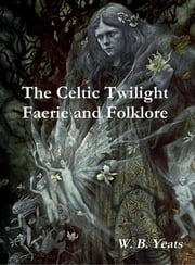 The Celtic Twilight Faerie and Folklore ebook by W. B. Yeats