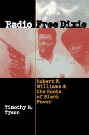 Radio Free Dixie - Robert F. Williams and the Roots of Black Power ebook by Timothy B. Tyson