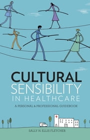 Cultural Sensibility in Healthcare: A Personal & Professional Guidebook ebook by Sally N. Ellis Fletcher, PhD, RN, FNAP