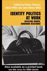 Identity Politics at Work - Resisting Gender, Gendering Resistance ebook by Jean Helms Mills,Albert J Mills,Robyn Thomas