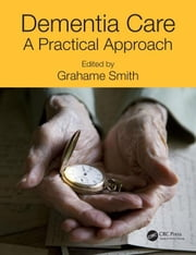Dementia Care: A Practical Approach ebook by Smith, Grahame