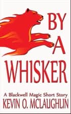 By A Whisker: A Blackwell Magic Short Story ebook by Kevin McLaughlin