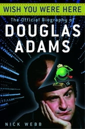 Wish You Were Here - The Official Biography of Douglas Adams ebook by Nick Webb