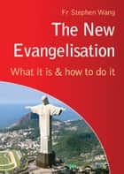 The New Evangelisation - What it is and how to do it ebook by Fr Stephen Wang