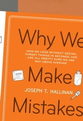 Why We Make Mistakes - How We Look Without Seeing, Forget Things in Seconds, and Are All Pretty Sure We Are Way Above Average ebook by Joseph T. Hallinan